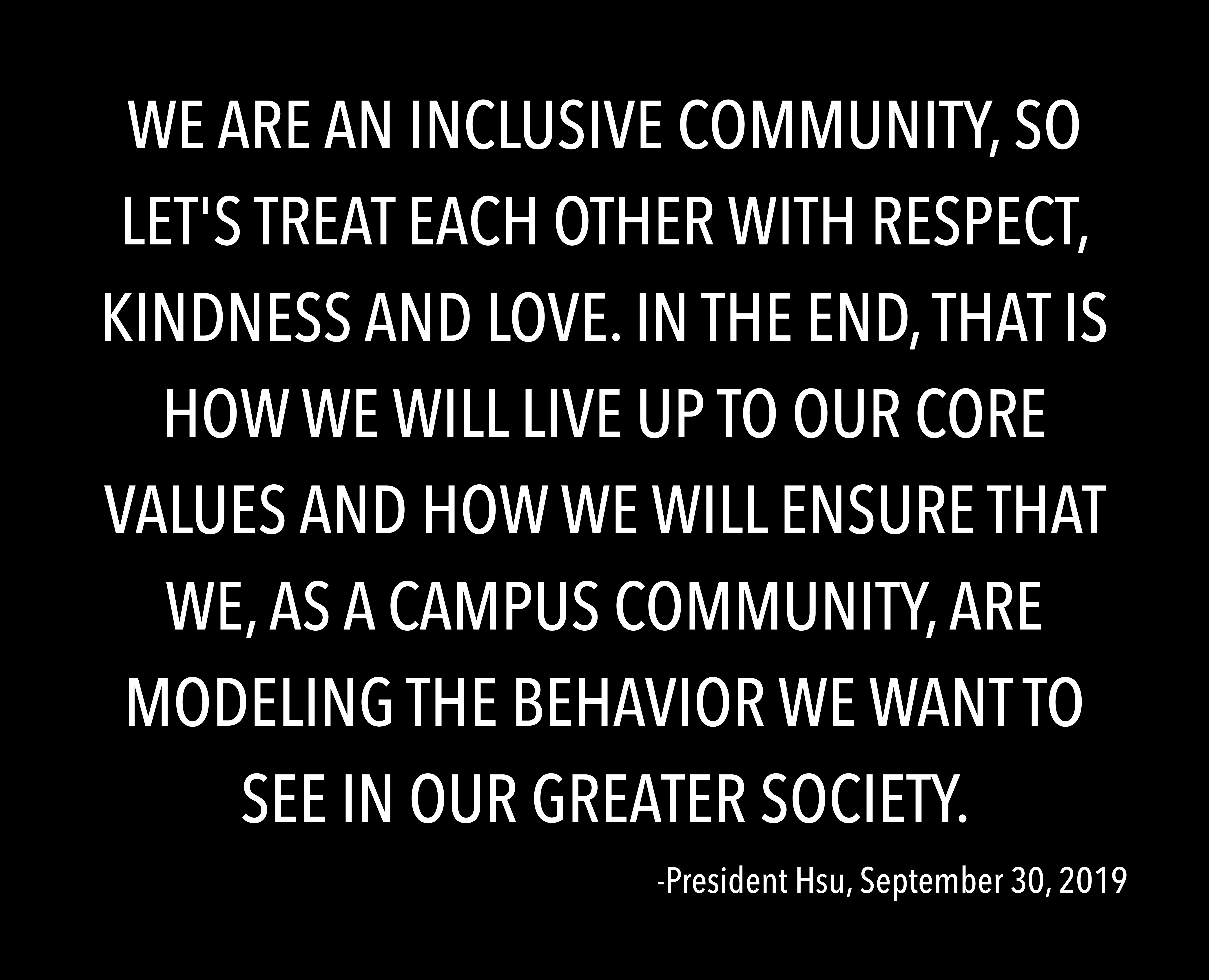 Text: WE ARE AN INCLUSIVE COMMUNITY, SO LET'S TREAT EACH OTHER WITH RESPECT, KINDNESS AND LOVE. IN THE END, THAT IS HOW WE WILL LIVE UP TO OUR CORE VALUES AND HOW WE WILL ENSURE THAT WE, AS A CAMPUS COMMUNITY, ARE MODELING THE BEHAVIOR WE WANT TO SEE IN OUR GREATER SOCIETY.  -President Hsu, September 30, 2019